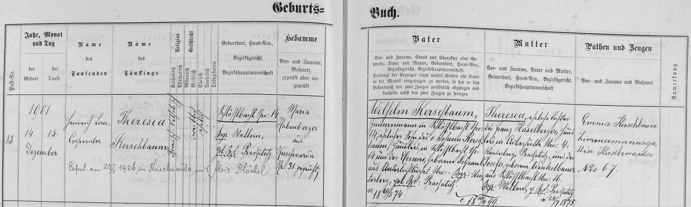 Její matka Theresia byla podle tohoto záznamu kunžvartské křestní matriky dcerou tesaře ve Schlösslbachu (dnes zaniklá osada Kořenný) Wilhelma Kerschbauma (jeho otec Johann Kerschbaum tam byl chalupníkem na čp. 14 se svou manželkou Eleonorou, roz. Schramlovou ze zaniklých dnes Dolních Světlých Hor /Unterlichtbuchet/) a jeho ženy Theresie, dcery chalupníka v Adlerhütte čp. 4 a Josefy, roz. Winkelbauerové ze Schlösslbachu čp. 16