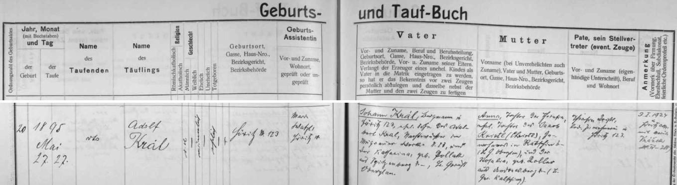 Německy psaný záznam křestní matriky farní obce Hořice na Šumavě o narození Adolfa Krále 27. května roku 1895 (ještě téhož dne ho kaplan Lorenz Walter ve zdejším kostele sv. Kateřiny i pokřtil) v Hořicích čp. 123 - zde se svou ženou bydlící otec dítěte, zdejší horník Johann Král (příjmení psáno dlouze) byl manželským synem Walberta Krale (zde příjmení psáno krátce), nočního hlídače důlního díla v Mokré (Mugrau) čp. 23, a jeho ženy Kathariny, roz. Pollakové ze dnes téměř zaniklých Hor (Spitzenberg), chlapcova matka Anna byla pak nemanželskou dcerou Theresie Kristlové, manželské dcery podruha v dnes zaniklém Račíně (Radschin) Jakoba Kristla (Christla) a Rosalie, roz. Kollerové z dnes rovněž zcela zaniklého Ondřejova (Andreasberg) - svobodná matka Anny Králové Theresia Kristlová se stala i novorozencovou kmotřičkou