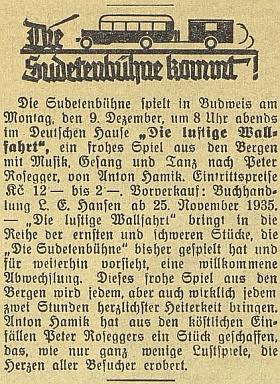 """V prosinci roku 1935 zavítala i do Českých Budějovic tzv. Sudetská divadelní scéna (Sudetenbühne) s veselohrou z horského prostředí """"Die lustige Wallfahrt"""" i s hudbou, zpěvy a tanci podle předlohy Petera Roseggera, kterou zpracoval vídeňský dramatik a herec Anton Hamik (1887-1943)"""