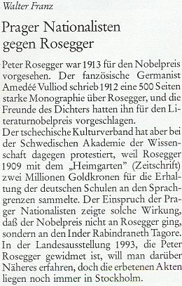 """Podle této noticky Waltera Franze v krajanském časopise zabránil udělení Nobelovy ceny za literaturu roce 1913 právě Roseggerovi protest """"českých nacionalistů"""", kteří jako důvod uvedli dvoumilionovou podporu německým školám na jazykové hranici, výsledek sbírky, k níž dal popud už roku 1909 Roseggerův časopis Heimgarten"""