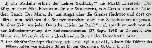 """Ve zprávě řezenské ústředny nacistické bezpečnostní služby z července 1940 je o """"železnorudském učiteli"""" Skalitzkym uvedeno, že byl za Československa (""""in der Systemzeit"""") starostou města """"z Boží a české milosti"""", že """"uprchl ze strachu přes hranice a tam prohlásil, že by se nyní mělo sudetským Němcům dostat práva sebeurčení avdobě, kdy každý Němec volal 'Domů do Říše', hovořil stále ještě o jakémsi sebeurčení sudetských Němců (27.září ve Zwieselu), že je to muž, který vychvaloval Masaryka jako 'zářivou hvězdu demokracie'"""""""