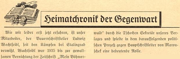 """Herbert von Marouschek takto sděluje ve dvojčísle 1/2 8. ročníku svého časopisu """"Mein Böhmerwald"""", žeLudwig Wachtfeidl je od stalingradské bitvy pohřešován a zmiňuje i to, že byl do zastavení zmíněného časopisu v roce 1935 jeho tajemníkem a hrál významnou roli při následném politickém procesu s jeho šéfredaktorem, jímž byl i tehdy Marouschek"""
