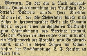 Zpráva českobudějovického německého listu z dubna 1933 o jeho jmenování čestným členem sdružení Deutsche Liedertafel Budweis, v jehož čele po celá léta stál, jakož i o vystavení jmenovací listiny ve výloze Hansenova knihkupectví na zdejším náměstí